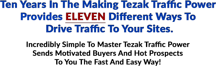 Ten Years In The Making Tezak Traffic Power Provides ELEVEN Different Ways To Drive Traffic To Your Sites. Incredibly Simple To Master Tezak Traffic Power Sends Motivated Buyers And Hot Prospects To You The Fast And Easy Way!